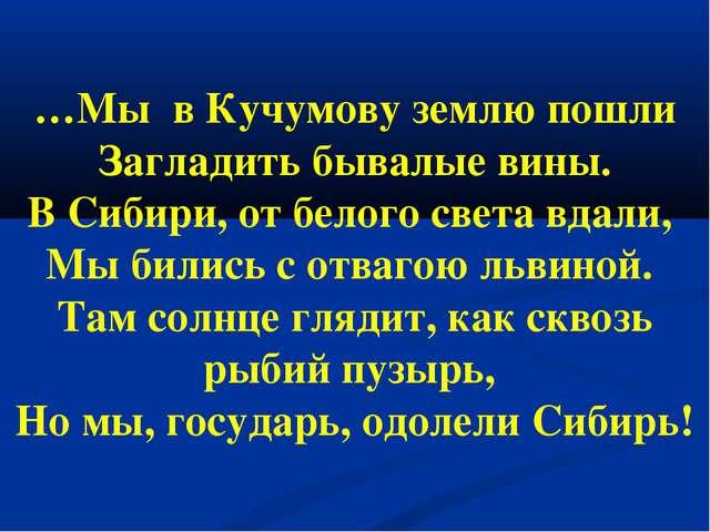…Мы в Кучумову землю пошли Загладить бывалые вины. В Сибири, от белого света...
