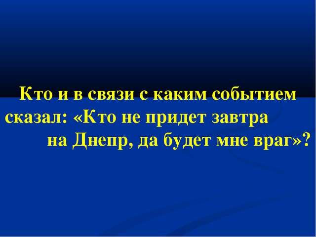 Кто и в связи с каким событием сказал: «Кто не придет завтра на Днепр, да буд...