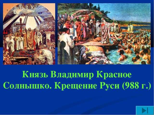 Князь Владимир Красное Солнышко. Крещение Руси (988 г.)