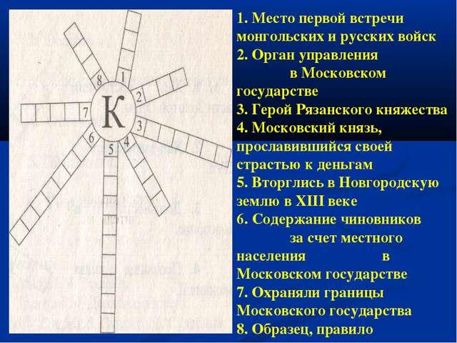 1. Место первой встречи монгольских и русских войск 2. Орган управления в Мос...