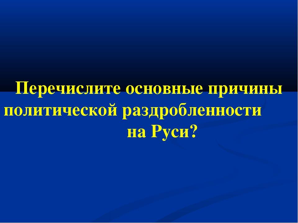 Перечислите основные причины политической раздробленности на Руси?
