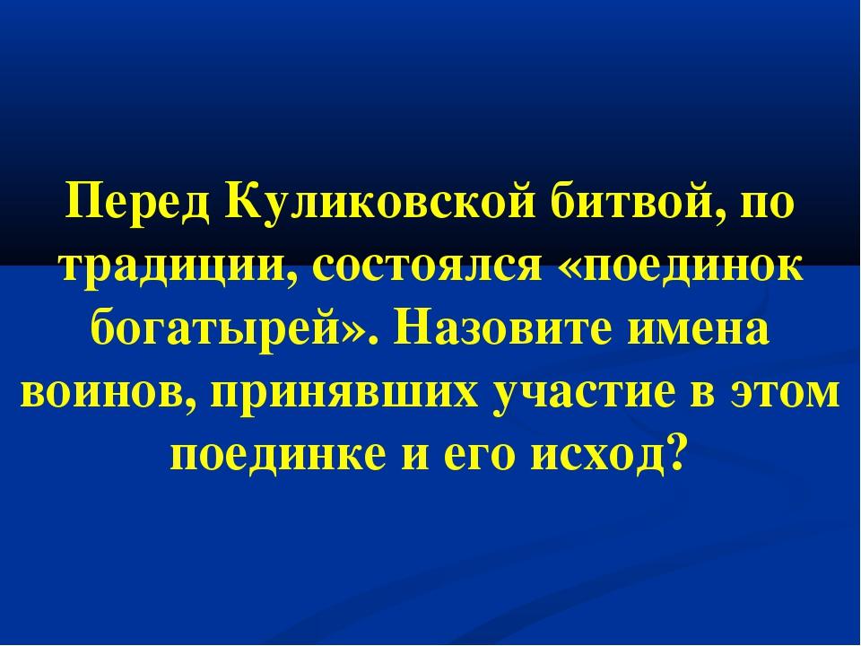 Перед Куликовской битвой, по традиции, состоялся «поединок богатырей». Назови...