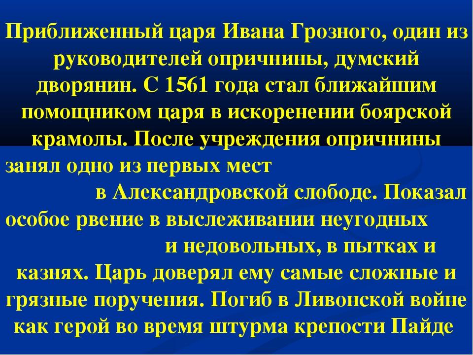 Приближенный царя Ивана Грозного, один из руководителей опричнины, думский дв...