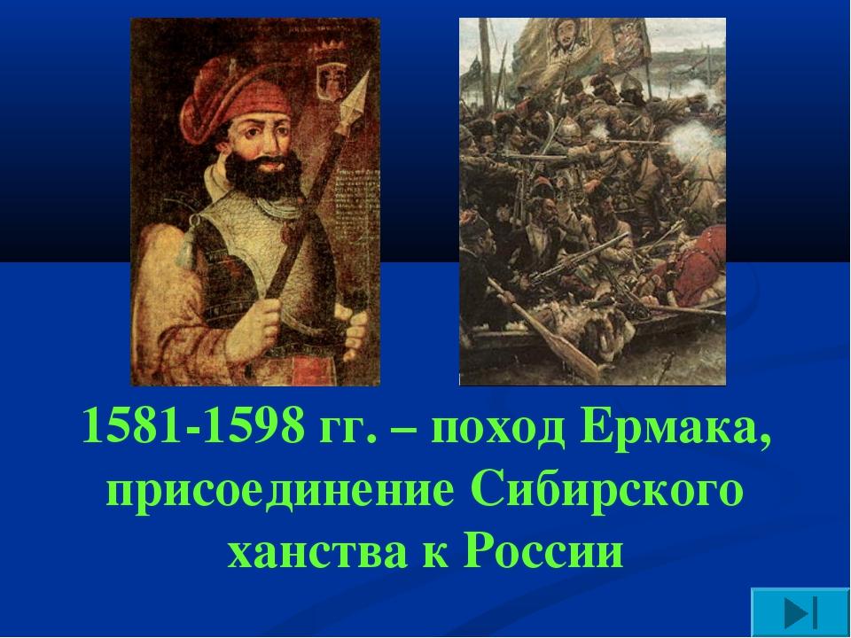 1581-1598 гг. – поход Ермака, присоединение Сибирского ханства к России