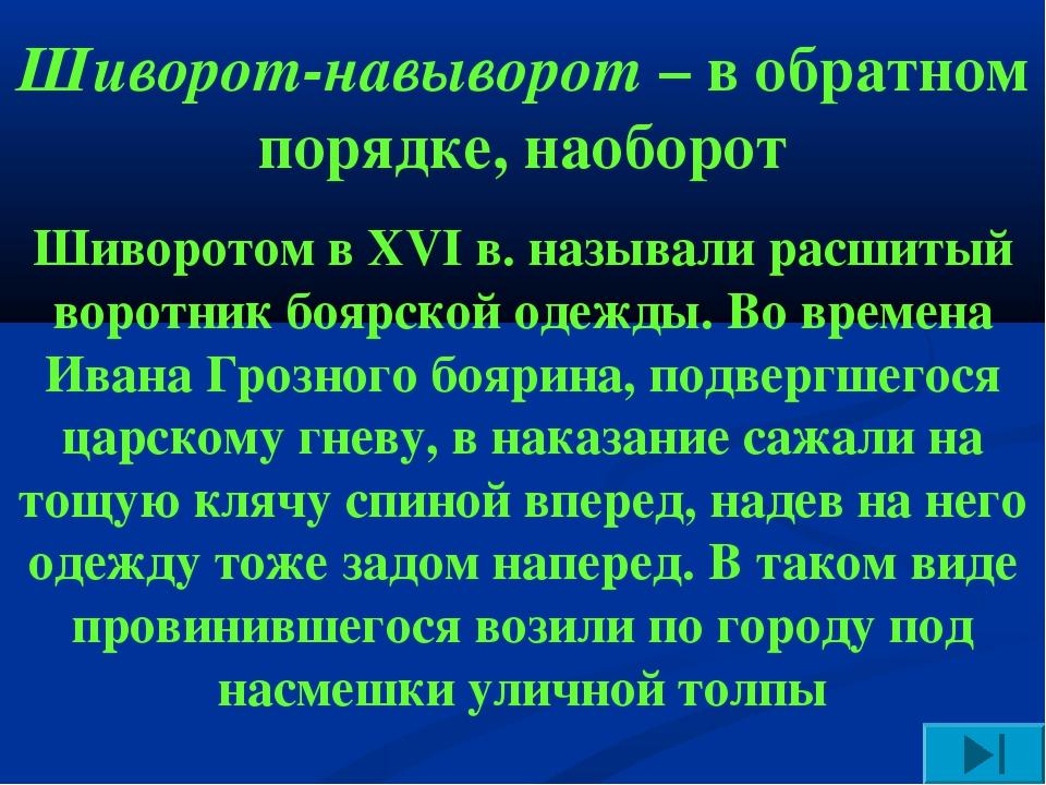 Шиворот-навыворот – в обратном порядке, наоборот Шиворотом в XVI в. называли...