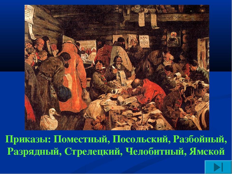 Приказы: Поместный, Посольский, Разбойный, Разрядный, Стрелецкий, Челобитный,...