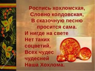 Роспись хохломская, Словно колдовская, В сказочную песню просится сама. И ниг