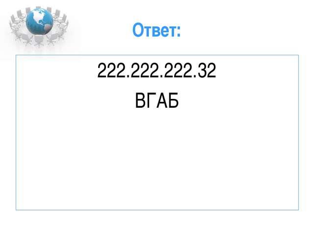 Ответ: 222.222.222.32 ВГАБ