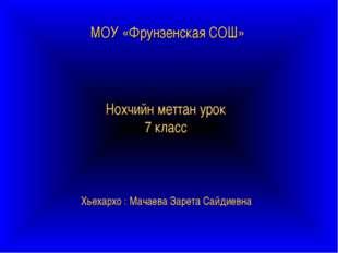 МОУ «Фрунзенская СОШ» Нохчийн меттан урок 7 класс Хьехархо : Мачаева Зарета С