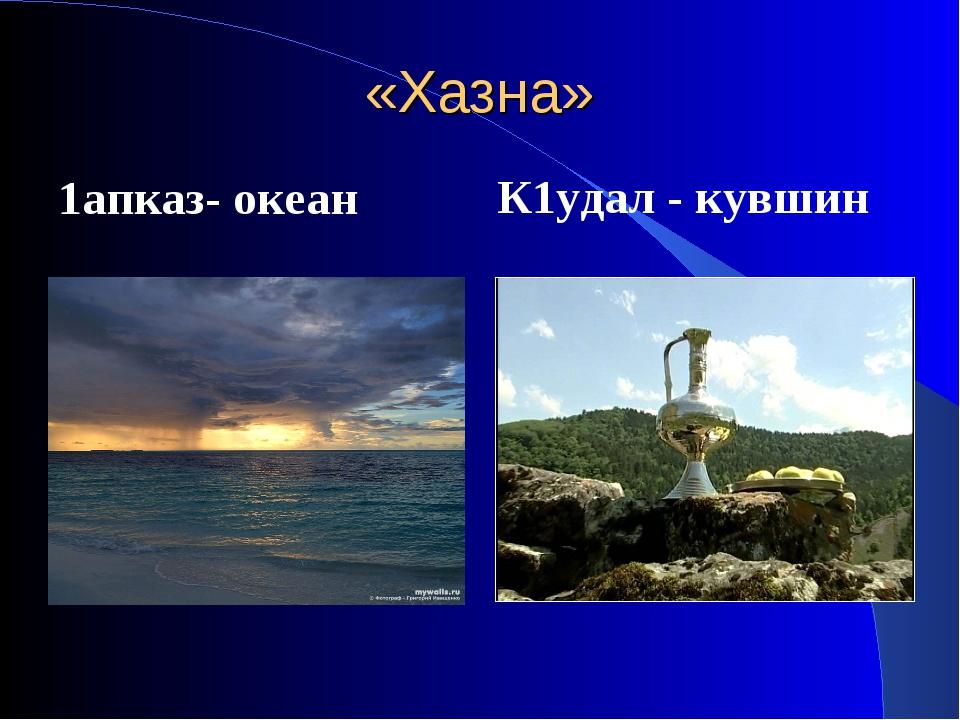 «Хазна» 1апказ- океан К1удал - кувшин