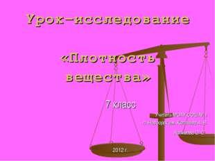 Урок-исследование «Плотность вещества» 7 класс Учитель МОАУ СОШ № 1 п. Новоор