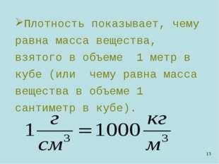 Плотность показывает, чему равна масса вещества, взятого в объеме 1 метр в ку