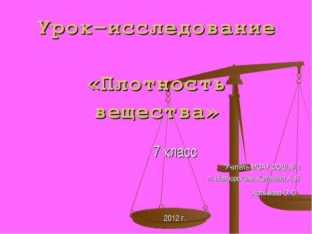 Урок-исследование «Плотность вещества» 7 класс Учитель МОАУ СОШ № 1 п. Новоор...