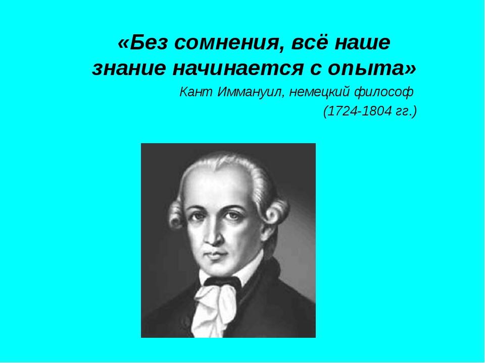 «Без сомнения, всё наше знание начинается с опыта» Кант Иммануил, немецкий фи...