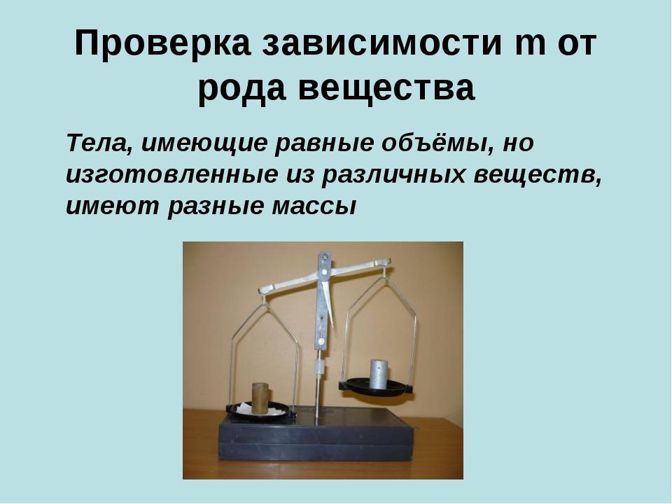 Проверка зависимости m от рода вещества Тела, имеющие равные объёмы, но изгот...