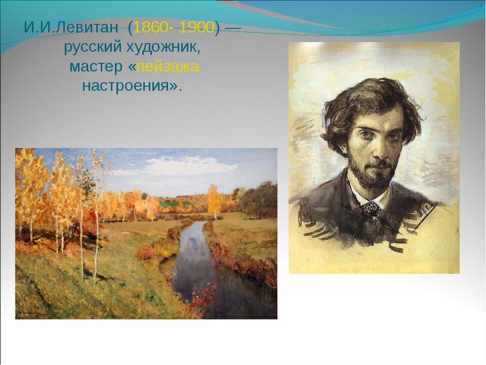 И.И.Левитан (1860-1900)— русский художник, мастер «пейзажа настроения».