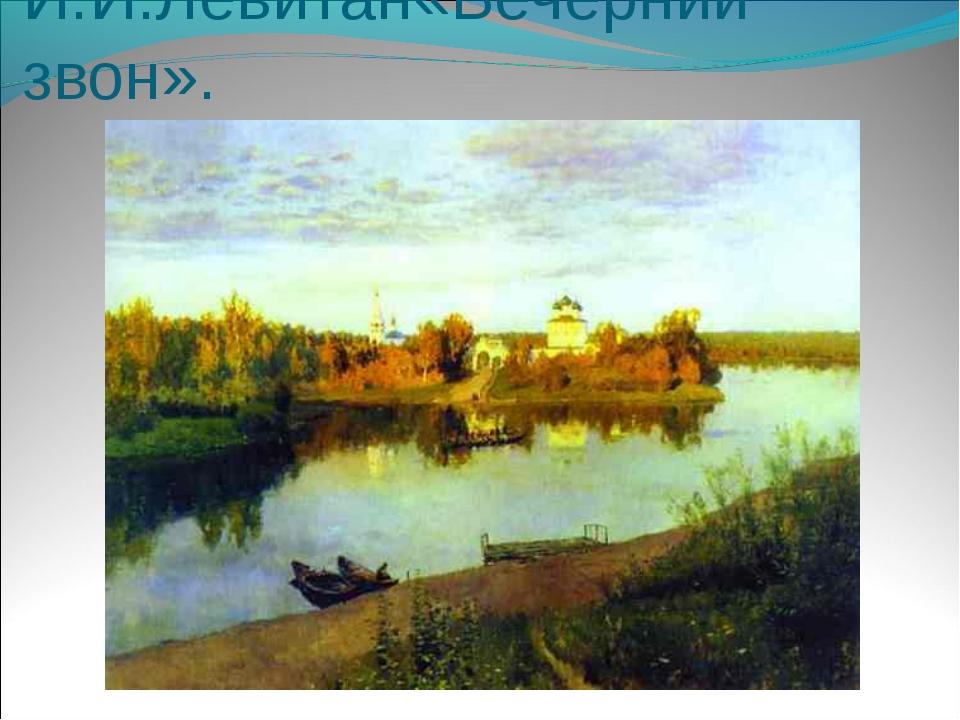 И.И.Левитан«Вечерний звон».