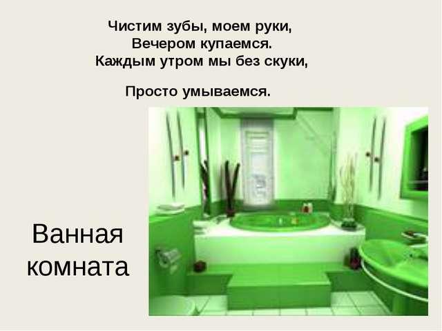 Ванная комната Чистим зубы, моем руки, Вечером купаемся. Каждым утром мы без...