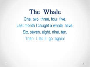 The Whale One, two, three, four, five, Last month I caught a whale alive. Six