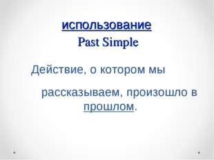 использование Past Simple Действие, о котором мы рассказываем, произошло в п