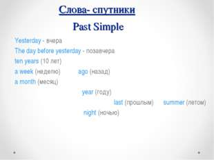Слова- спутники Past Simple Yesterday - вчера The day before yesterday - поза