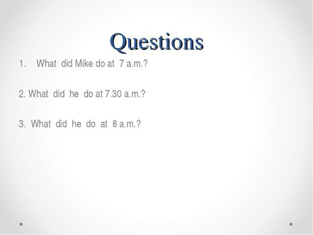 Questions What did Mike do at 7 a.m.? 2. What did he do at 7.30 a.m.? 3. What...