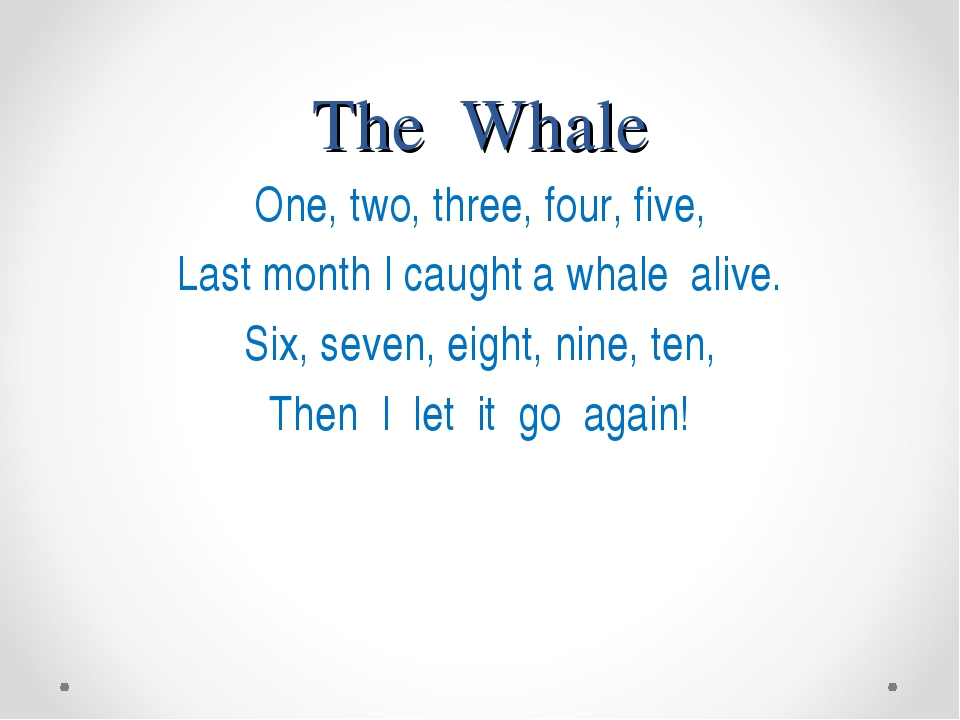 The Whale One, two, three, four, five, Last month I caught a whale alive. Six...