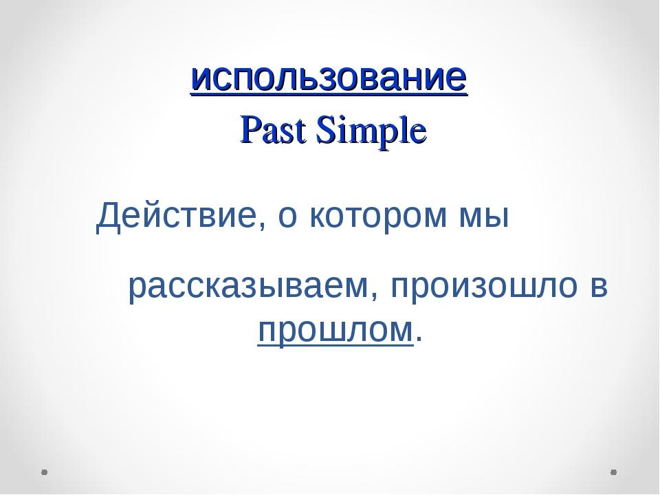 использование Past Simple Действие, о котором мы рассказываем, произошло в п...
