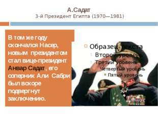 А.Садат 3-й ПрезидентЕгипта(1970—1981) В том же году скончался Насер, новым