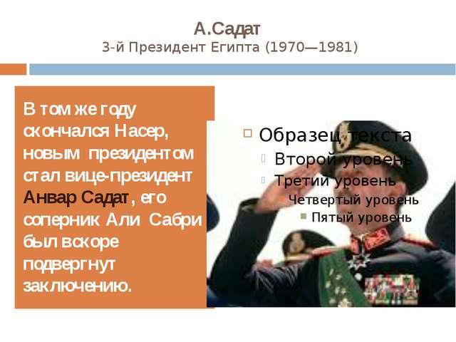 А.Садат 3-й ПрезидентЕгипта(1970—1981) В том же году скончался Насер, новым...