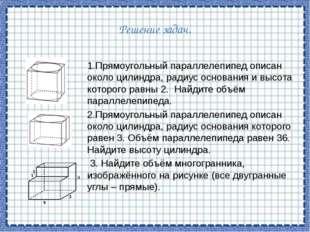Решение задач. 1.Прямоугольный параллелепипед описан около цилиндра, радиус о