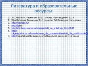 Литература и образовательные ресурсы: Л.С.Атанасян. Геометрия 10-11. Москва.