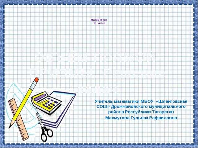 Математика 11 класс Учитель математики МБОУ «Шланговская СОШ» Дрожжановского...