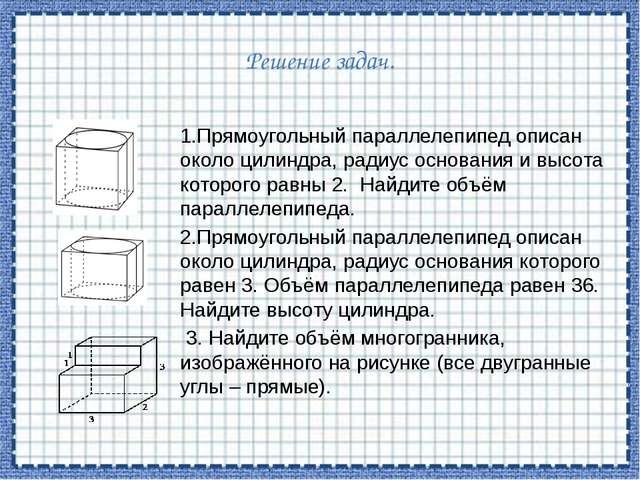 Решение задач. 1.Прямоугольный параллелепипед описан около цилиндра, радиус о...