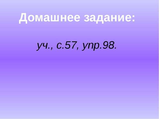 Домашнее задание: уч., с.57, упр.98.