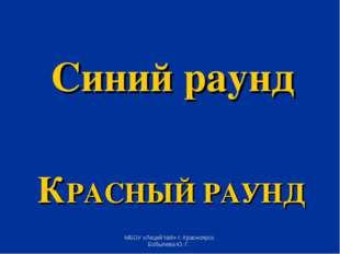 КРАСНЫЙ РАУНД Синий раунд МБОУ «Лицей №8» г. Красноярск. Бобылева Ю. Г. МБОУ