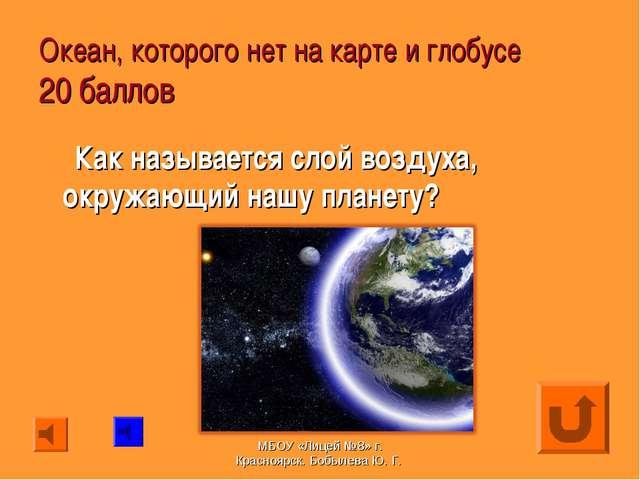 Океан, которого нет на карте и глобусе 20 баллов Как называется слой воздуха,...