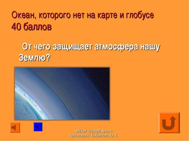 Океан, которого нет на карте и глобусе 40 баллов От чего защищает атмосфера н...