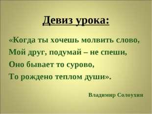 Девиз урока: «Когда ты хочешь молвить слово, Мой друг, подумай – не спеши, Он