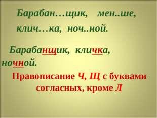 Правописание Ч, Щ с буквами согласных, кроме Л Барабан…щик, клич…ка, ноч..ной