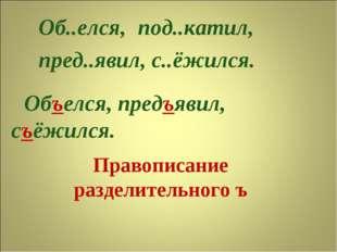 Правописание разделительного ъ Об..елся, пред..явил, с..ёжился. под..катил, О