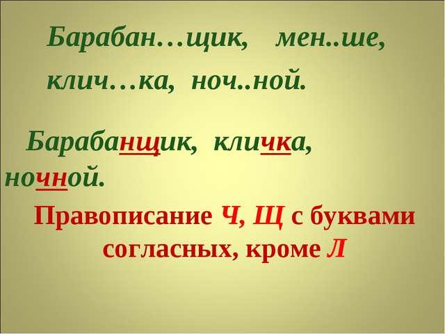 Правописание Ч, Щ с буквами согласных, кроме Л Барабан…щик, клич…ка, ноч..ной...