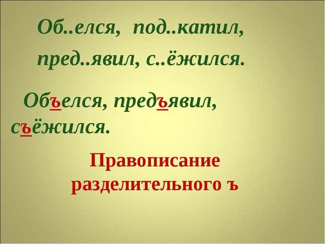 Правописание разделительного ъ Об..елся, пред..явил, с..ёжился. под..катил, О...