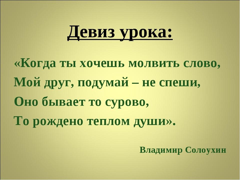 Девиз урока: «Когда ты хочешь молвить слово, Мой друг, подумай – не спеши, Он...