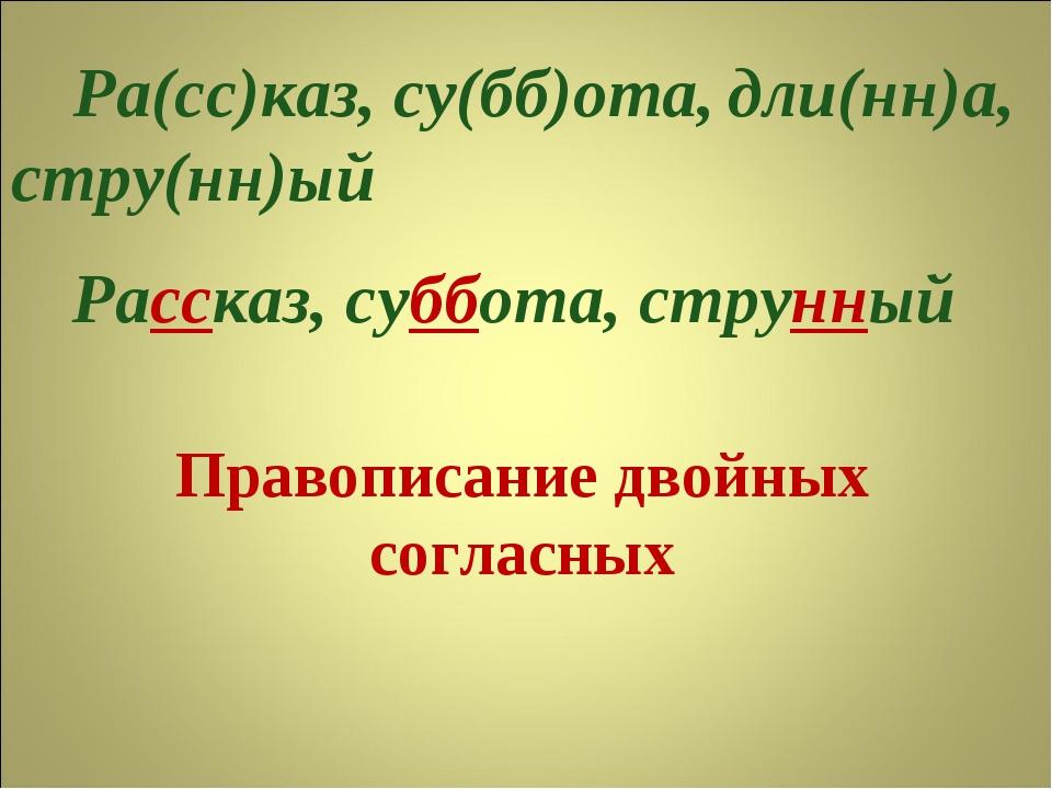 Правописание двойных согласных Ра(сс)каз, су(бб)ота, стру(нн)ый дли(нн)а, Рас...