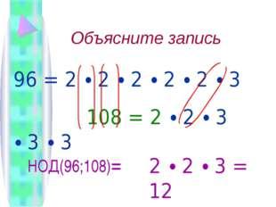 Объясните запись  96 = 2 ∙ 2 ∙ 2 ∙ 2 ∙ 2 ∙ 3 108 = 2 ∙ 2 ∙ 3 ∙ 3 ∙ 3 НОД(96;