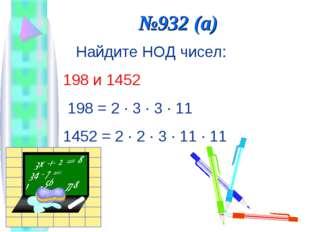 №932 (а) Найдите НОД чисел: 198 и 1452 198 = 2 · 3 · 3 · 11 1452 = 2 · 2 · 3