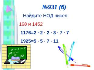 №931 (б) Найдите НОД чисел: 198 и 1452 1176=2 · 2 · 2 · 3 · 7 · 7 1925=5 · 5
