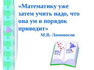 «Математику уже затем учить надо, что она ум в порядок приводит» М.В. Ломоно