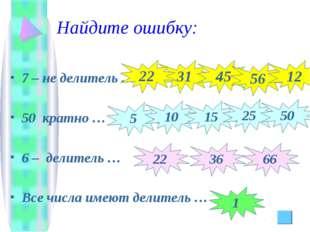 Найдите ошибку: 7 – не делитель … 50 кратно … 6 – делитель … Все числа имеют
